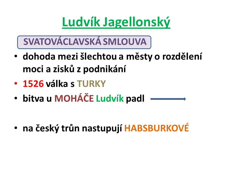 Ludvík Jagellonský SVATOVÁCLAVSKÁ SMLOUVA dohoda mezi šlechtou a městy o rozdělení moci a zisků z podnikání 1526 válka s TURKY bitva u MOHÁČE Ludvík p