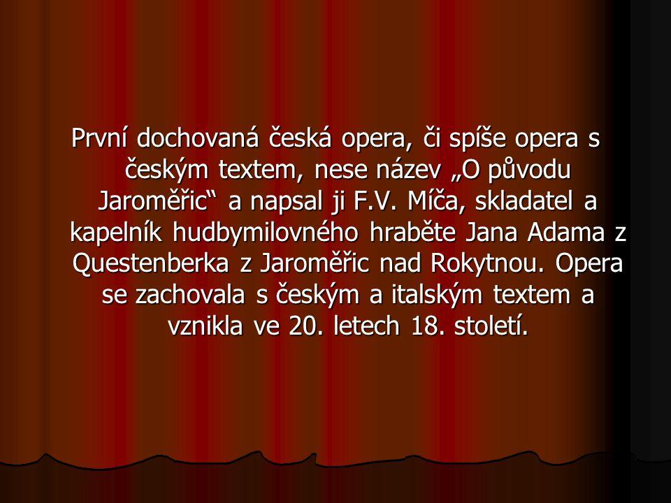 Česká opera vznikla z naprosto odlišných podmínek než ostatní operní kultury. Operní představení se v Čechách objevují ne přelomu 16. a 17. století. I