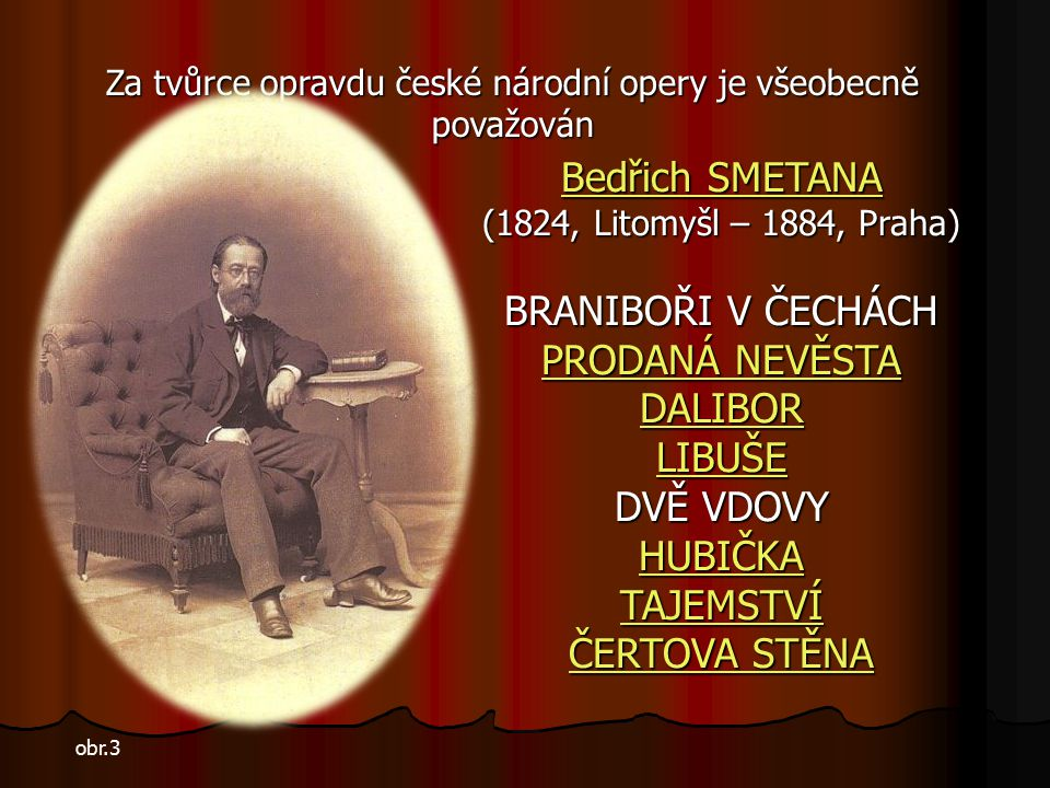 Významnou osobností té doby je František ŠKROUP František ŠKROUP (1801 – 1862) (1801 – 1862) inspirován uváděním prvních oper německých autorů (v českém překladu) vytvořil první českou operu DRÁTENÍK pak následovaly další: OLDŘICH A BOŽENA LIBUŠIN SŇATEK Nesmrtelnost mu ale zajistila především hudba k frašce Josefa Kajetána Tyla Fidlovačka aneb žádný hněv a žádná rvačka ve které při poprvé zazněla píseň slepého žebráka Mareše Kde domov můj, která se později stala českou národní hymnou.