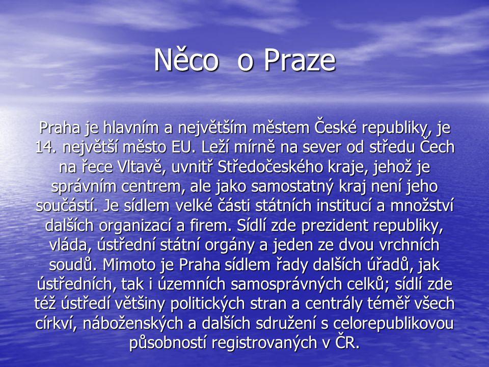 Něco o Praze Praha je hlavním a největším městem České republiky, je 14. největší město EU. Leží mírně na sever od středu Čech na řece Vltavě, uvnitř