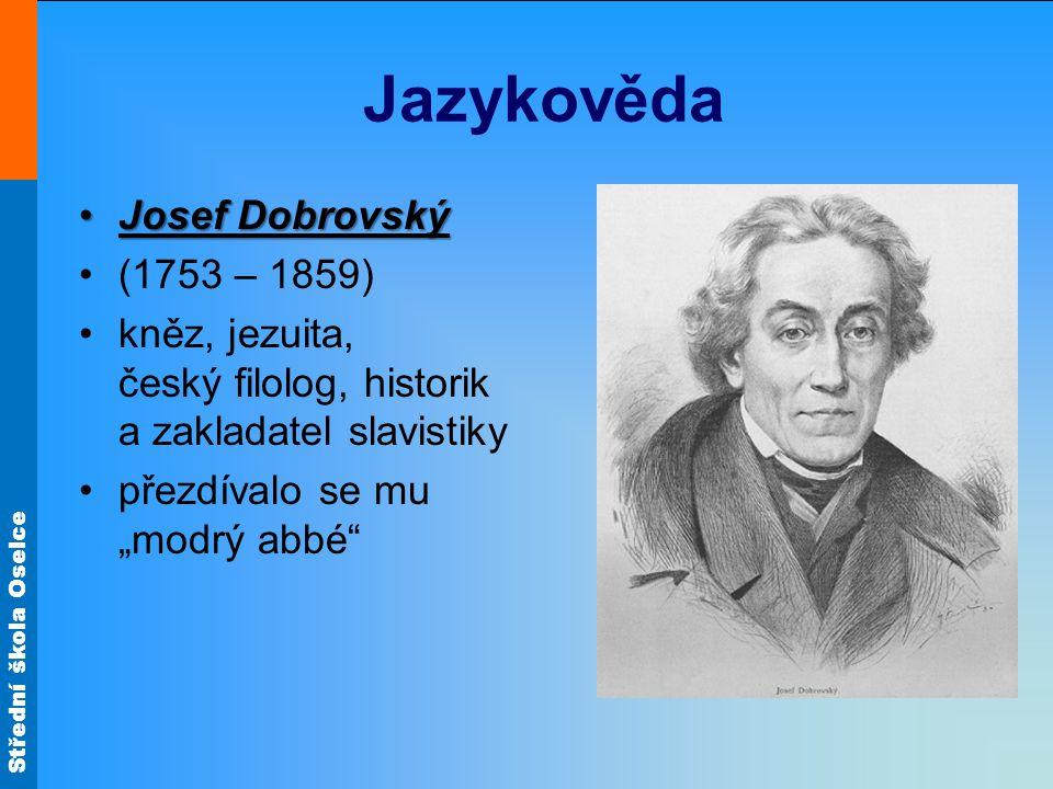 Střední škola Oselce Jazykověda Josef DobrovskýJosef Dobrovský (1753 – 1859) kněz, jezuita, český filolog, historik a zakladatel slavistiky přezdívalo