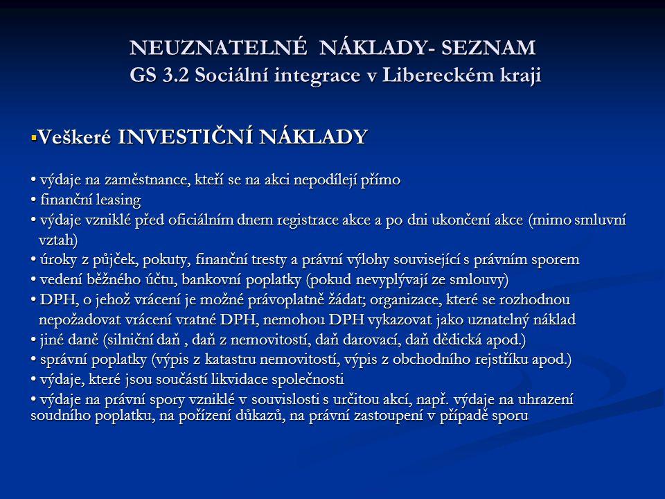 NEUZNATELNÉ NÁKLADY- SEZNAM GS 3.2 Sociální integrace v Libereckém kraji  Veškeré INVESTIČNÍ NÁKLADY výdaje na zaměstnance, kteří se na akci nepodílejí přímo výdaje na zaměstnance, kteří se na akci nepodílejí přímo finanční leasing finanční leasing výdaje vzniklé před oficiálním dnem registrace akce a po dni ukončení akce (mimo smluvní výdaje vzniklé před oficiálním dnem registrace akce a po dni ukončení akce (mimo smluvní vztah) vztah) úroky z půjček, pokuty, finanční tresty a právní výlohy související s právním sporem úroky z půjček, pokuty, finanční tresty a právní výlohy související s právním sporem vedení běžného účtu, bankovní poplatky (pokud nevyplývají ze smlouvy) vedení běžného účtu, bankovní poplatky (pokud nevyplývají ze smlouvy) DPH, o jehož vrácení je možné právoplatně žádat; organizace, které se rozhodnou DPH, o jehož vrácení je možné právoplatně žádat; organizace, které se rozhodnou nepožadovat vrácení vratné DPH, nemohou DPH vykazovat jako uznatelný náklad nepožadovat vrácení vratné DPH, nemohou DPH vykazovat jako uznatelný náklad jiné daně (silniční daň, daň z nemovitostí, daň darovací, daň dědická apod.) jiné daně (silniční daň, daň z nemovitostí, daň darovací, daň dědická apod.) správní poplatky (výpis z katastru nemovitostí, výpis z obchodního rejstříku apod.) správní poplatky (výpis z katastru nemovitostí, výpis z obchodního rejstříku apod.) výdaje, které jsou součástí likvidace společnosti výdaje, které jsou součástí likvidace společnosti výdaje na právní spory vzniklé v souvislosti s určitou akcí, např.