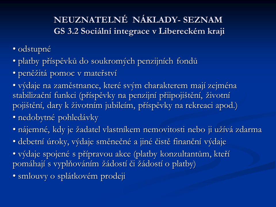 NEUZNATELNÉ NÁKLADY- SEZNAM GS 3.2 Sociální integrace v Libereckém kraji odstupné odstupné platby příspěvků do soukromých penzijních fondů platby příspěvků do soukromých penzijních fondů peněžitá pomoc v mateřství peněžitá pomoc v mateřství výdaje na zaměstnance, které svým charakterem mají zejména stabilizační funkci (příspěvky na penzijní přiipojištění, životní pojištění, dary k životním jubileím, příspěvky na rekreaci apod.) výdaje na zaměstnance, které svým charakterem mají zejména stabilizační funkci (příspěvky na penzijní přiipojištění, životní pojištění, dary k životním jubileím, příspěvky na rekreaci apod.) nedobytné pohledávky nedobytné pohledávky nájemné, kdy je žadatel vlastníkem nemovitosti nebo ji užívá zdarma nájemné, kdy je žadatel vlastníkem nemovitosti nebo ji užívá zdarma debetní úroky, výdaje směnečné a jiné čistě finanční výdaje debetní úroky, výdaje směnečné a jiné čistě finanční výdaje výdaje spojené s přípravou akce (platby konzultantům, kteří pomáhají s vyplňováním žádostí či žádostí o platby) výdaje spojené s přípravou akce (platby konzultantům, kteří pomáhají s vyplňováním žádostí či žádostí o platby) smlouvy o splátkovém prodeji smlouvy o splátkovém prodeji