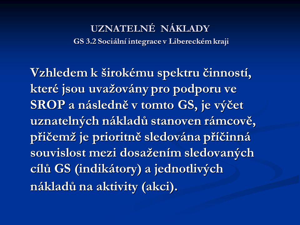 UZNATELNÉ NÁKLADY GS 3.2 Sociální integrace v Libereckém kraji Vzhledem k širokému spektru činností, které jsou uvažovány pro podporu ve SROP a následně v tomto GS, je výčet uznatelných nákladů stanoven rámcově, přičemž je prioritně sledována příčinná souvislost mezi dosažením sledovaných cílů GS (indikátory) a jednotlivých nákladů na aktivity (akci).