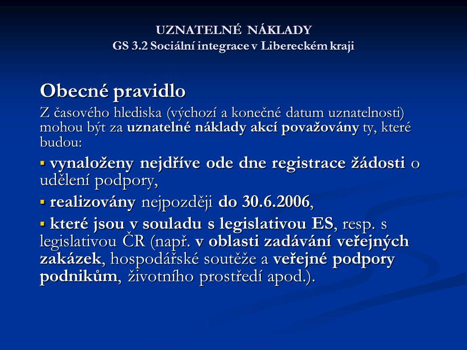 UZNATELNÉ NÁKLADY GS 3.2 Sociální integrace v Libereckém kraji Obecné pravidlo Z časového hlediska (výchozí a konečné datum uznatelnosti) mohou být za uznatelné náklady akcí považovány ty, které budou:  vynaloženy nejdříve ode dne registrace žádosti o udělení podpory,  realizovány nejpozději do 30.6.2006,  které jsou v souladu s legislativou ES, resp.