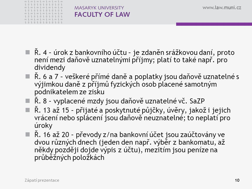 www.law.muni.cz Zápatí prezentace10 Ř. 4 – úrok z bankovního účtu – je zdaněn srážkovou daní, proto není mezi daňově uznatelnými příjmy; platí to také