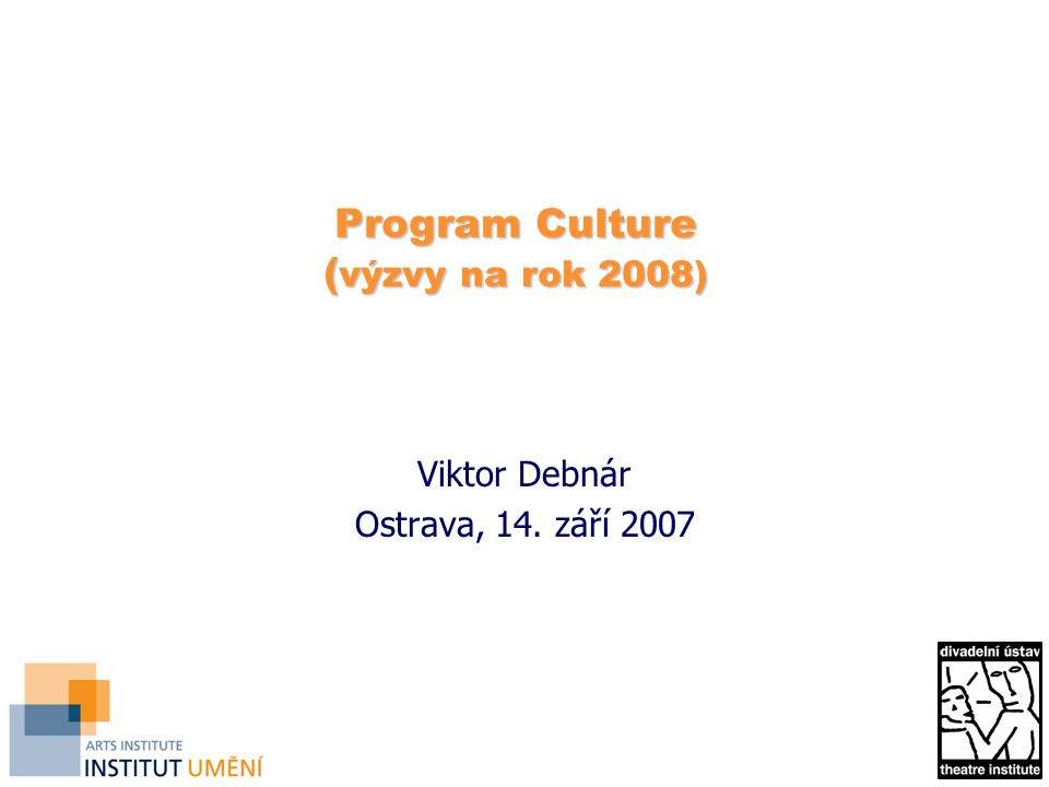 Program Culture ( výzvy na rok 2008) Program Culture ( výzvy na rok 2008) Viktor Debnár Ostrava, 14.