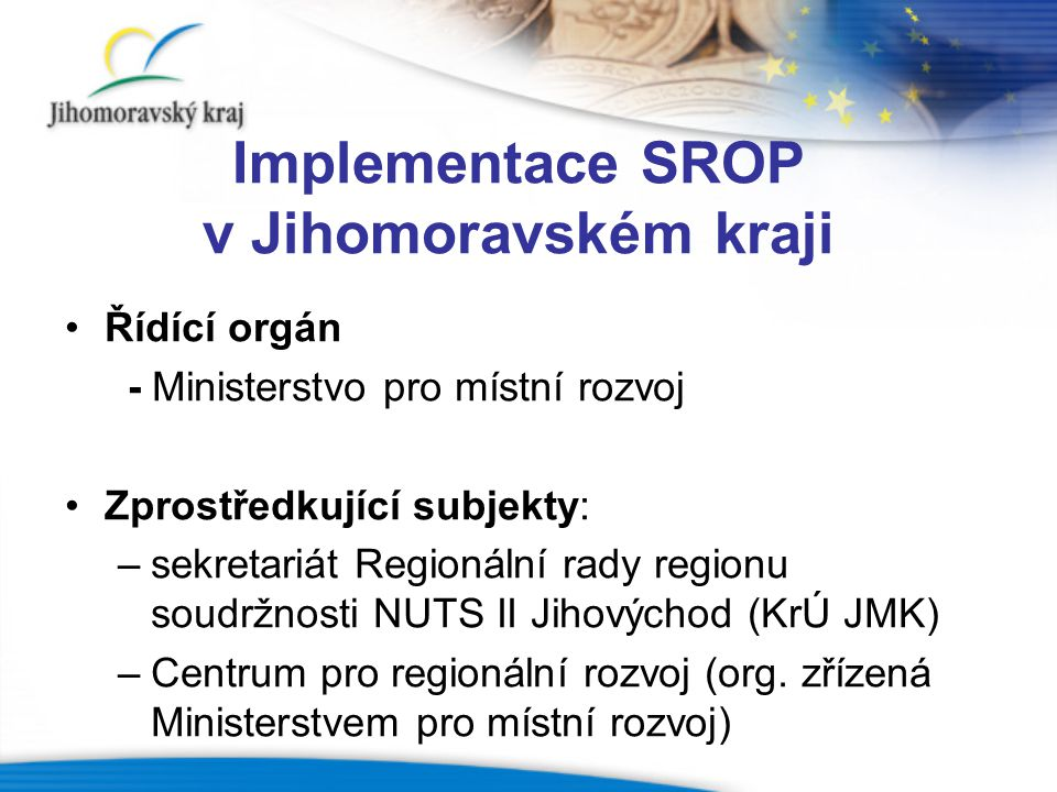 Administrace SROP Sekretariát Regionální rady Jihomoravský kraj: (5 opatření – 2.1.1, 2.1.2, 2.2, 3.1, 4.2.2; ostatní nejsou započítána) Počet přijatých / schválených individuálních projektů: 100 / 35 Celkové uznatelné náklady podaných / schválených projektů: 1 937 444 947 / 897 463 665,- Kč Celková požadovaná / získaná dotace z ERDF: 1 491 514 773 / 654 355 937,- Kč