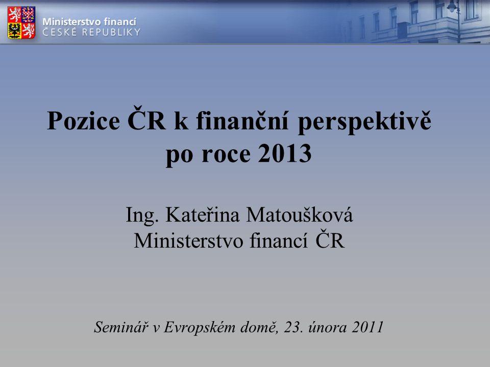 Pozice ČR k finanční perspektivě po roce 2013 Ing.