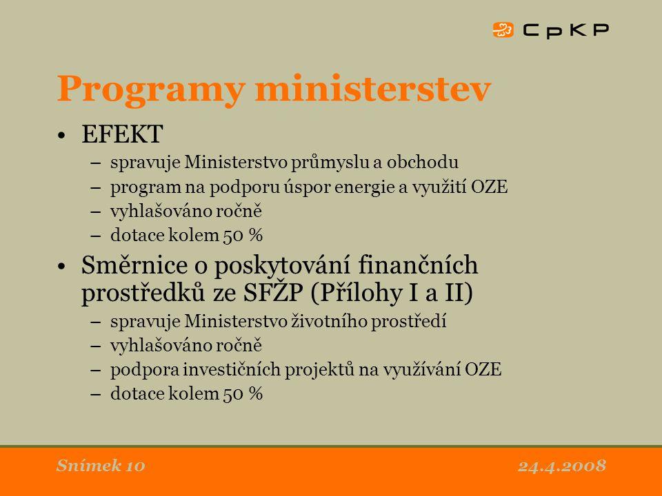 24.4.2008Snímek 10 Programy ministerstev EFEKT –spravuje Ministerstvo průmyslu a obchodu –program na podporu úspor energie a využití OZE –vyhlašováno ročně –dotace kolem 50 % Směrnice o poskytování finančních prostředků ze SFŽP (Přílohy I a II) –spravuje Ministerstvo životního prostředí –vyhlašováno ročně –podpora investičních projektů na využívání OZE –dotace kolem 50 %