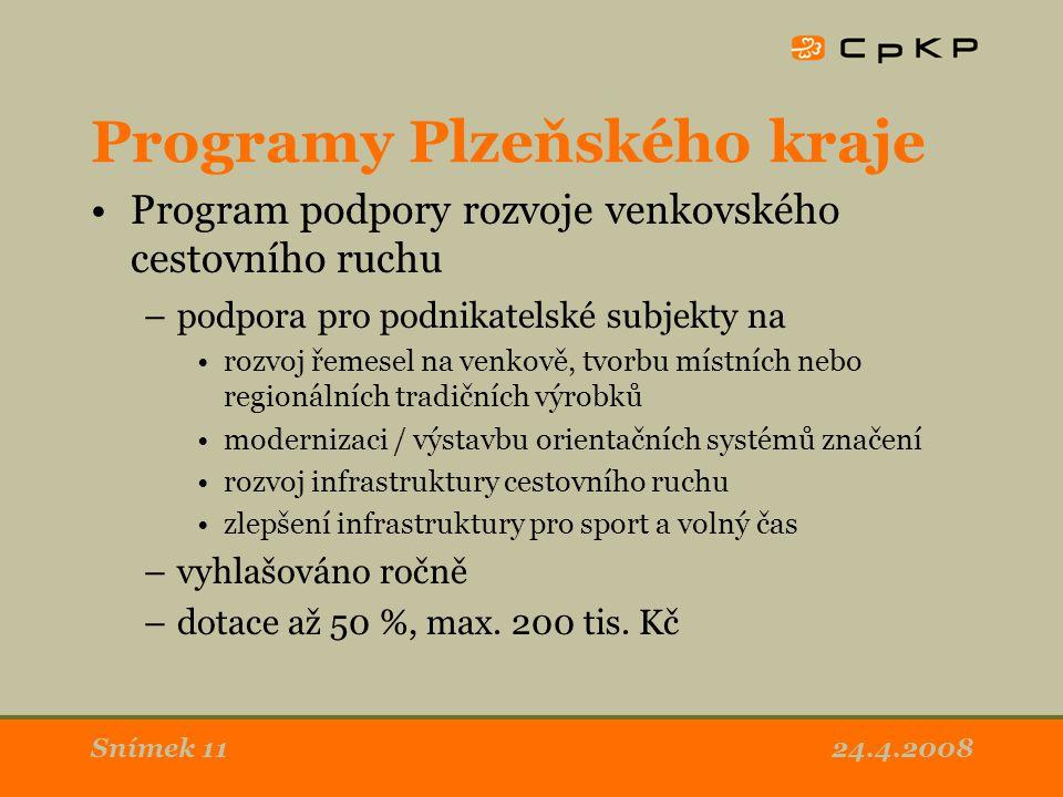 24.4.2008Snímek 11 Programy Plzeňského kraje Program podpory rozvoje venkovského cestovního ruchu –podpora pro podnikatelské subjekty na rozvoj řemesel na venkově, tvorbu místních nebo regionálních tradičních výrobků modernizaci / výstavbu orientačních systémů značení rozvoj infrastruktury cestovního ruchu zlepšení infrastruktury pro sport a volný čas –vyhlašováno ročně –dotace až 50 %, max.
