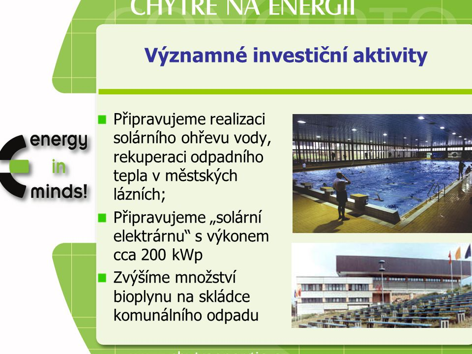 """Významné investiční aktivity Připravujeme realizaci solárního ohřevu vody, rekuperaci odpadního tepla v městských lázních; Připravujeme """"solární elektrárnu s výkonem cca 200 kWp Zvýšíme množství bioplynu na skládce komunálního odpadu"""