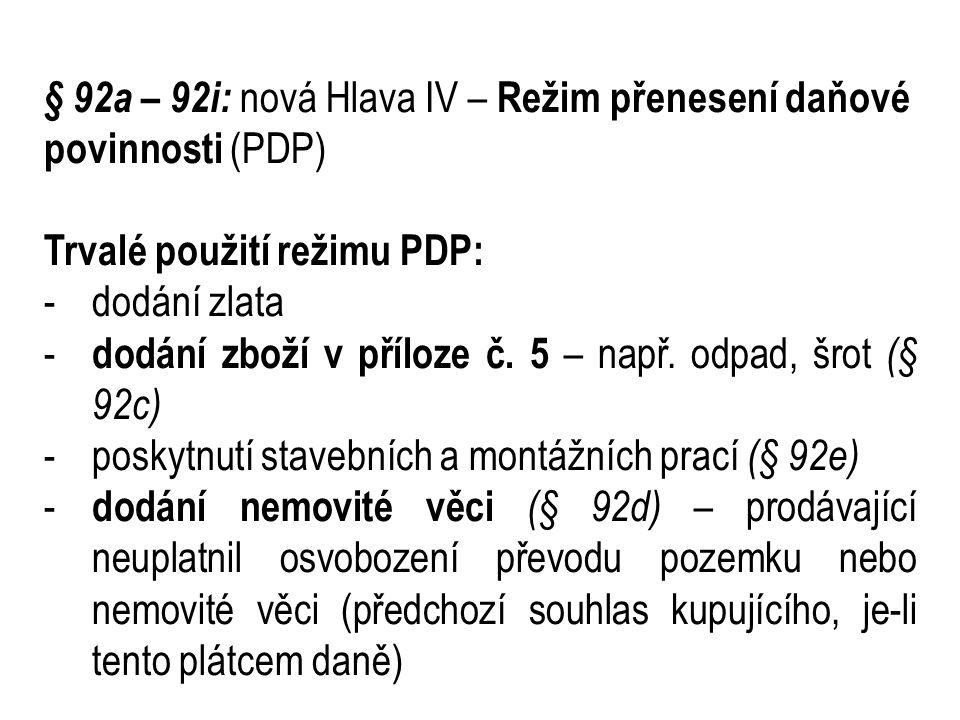 § 92a – 92i: nová Hlava IV – Režim přenesení daňové povinnosti (PDP) Trvalé použití režimu PDP: -dodání zlata - dodání zboží v příloze č.