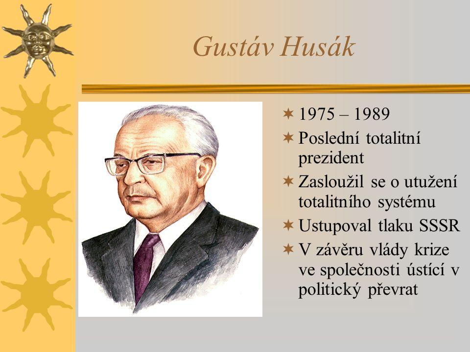 Gustáv Husák  1975 – 1989  Poslední totalitní prezident  Zasloužil se o utužení totalitního systému  Ustupoval tlaku SSSR  V závěru vlády krize ve společnosti ústící v politický převrat