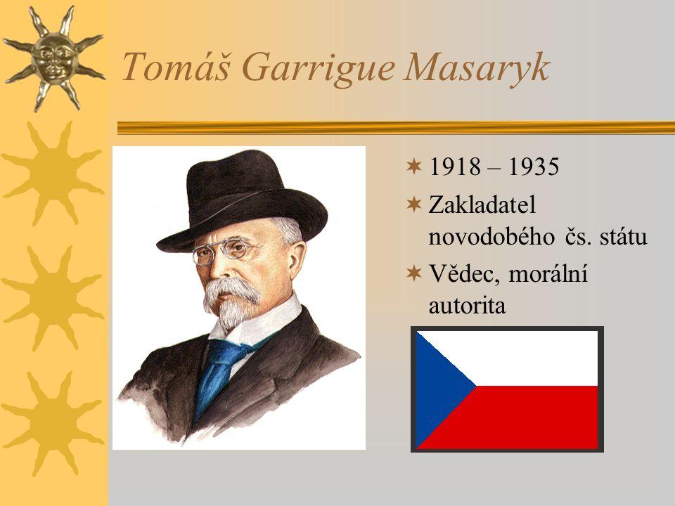 Tomáš Garrigue Masaryk  1918 – 1935  Zakladatel novodobého čs. státu  Vědec, morální autorita