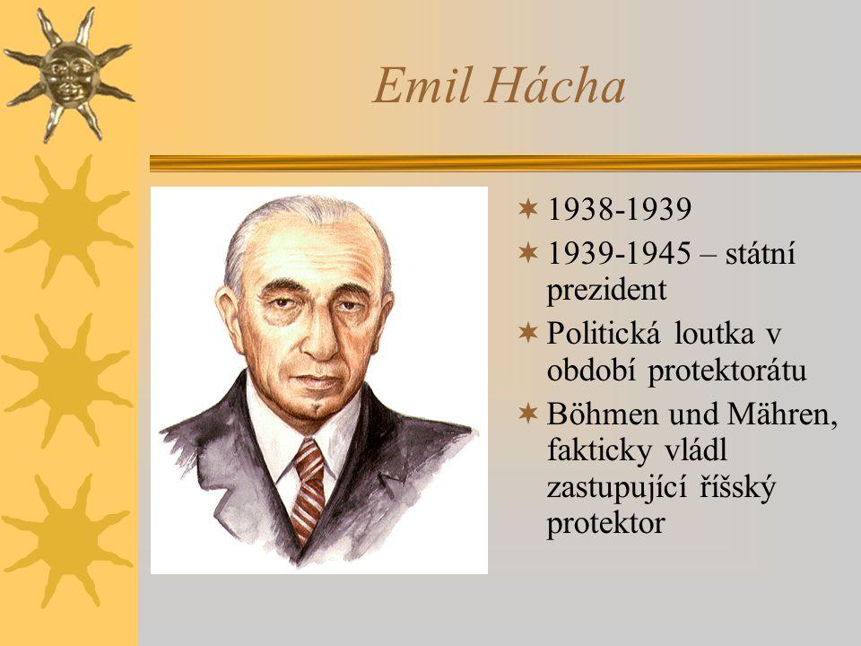 Emil Hácha  1938-1939  1939-1945 – státní prezident  Politická loutka v období protektorátu  Böhmen und Mähren, fakticky vládl zastupující říšský protektor