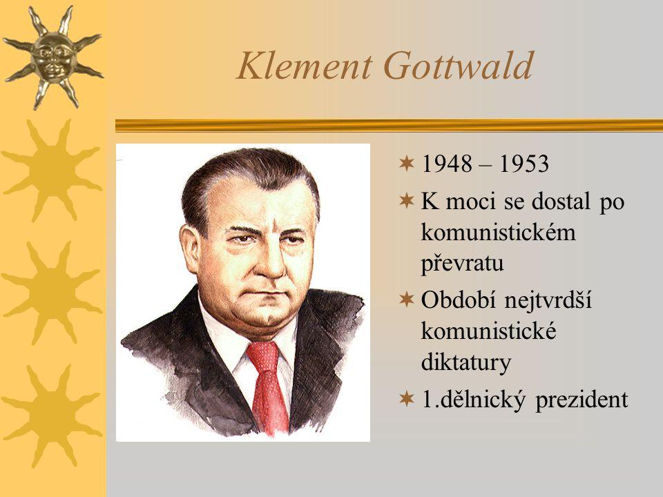 Klement Gottwald  1948 – 1953  K moci se dostal po komunistickém převratu  Období nejtvrdší komunistické diktatury  1.dělnický prezident