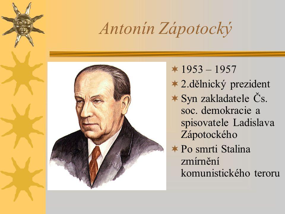 Antonín Zápotocký  1953 – 1957  2.dělnický prezident  Syn zakladatele Čs. soc. demokracie a spisovatele Ladislava Zápotockého  Po smrti Stalina zm