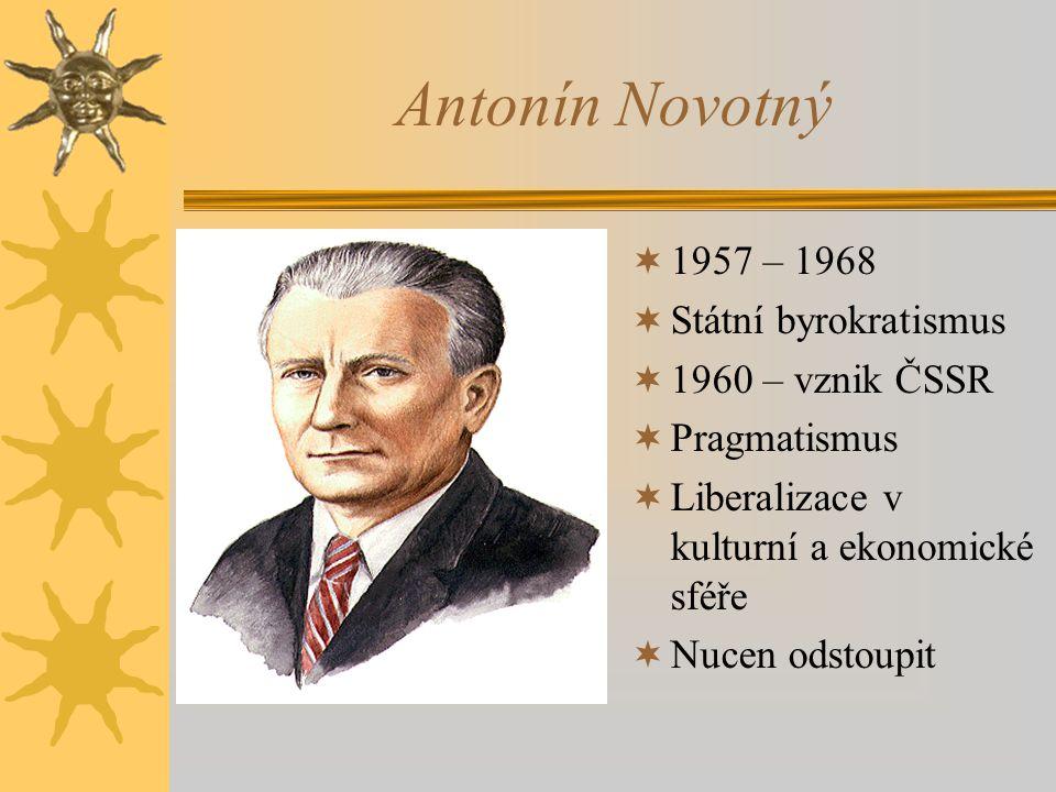 Antonín Novotný  1957 – 1968  Státní byrokratismus  1960 – vznik ČSSR  Pragmatismus  Liberalizace v kulturní a ekonomické sféře  Nucen odstoupit