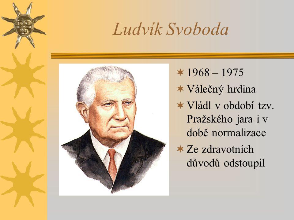 Ludvík Svoboda  1968 – 1975  Válečný hrdina  Vládl v období tzv. Pražského jara i v době normalizace  Ze zdravotních důvodů odstoupil