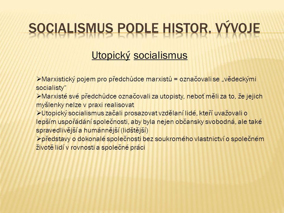 """Utopický socialismus  Marxistický pojem pro předchůdce marxistů = označovali se """"vědeckými socialisty  Marxisté své předchůdce označovali za utopisty, neboť měli za to, že jejich myšlenky nelze v praxi realisovat  Utopický socialismus začali prosazovat vzdělaní lidé, kteří uvažovali o lepším uspořádání společnosti, aby byla nejen občansky svobodná, ale také spravedlivější a humánnější (lidštější)  představy o dokonalé společnosti bez soukromého vlastnictví o společném životě lidí v rovnosti a společné práci"""
