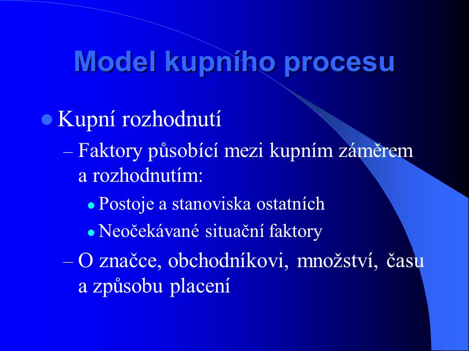 Model kupního procesu Kupní rozhodnutí – Faktory působící mezi kupním záměrem a rozhodnutím: Postoje a stanoviska ostatních Neočekávané situační fakto