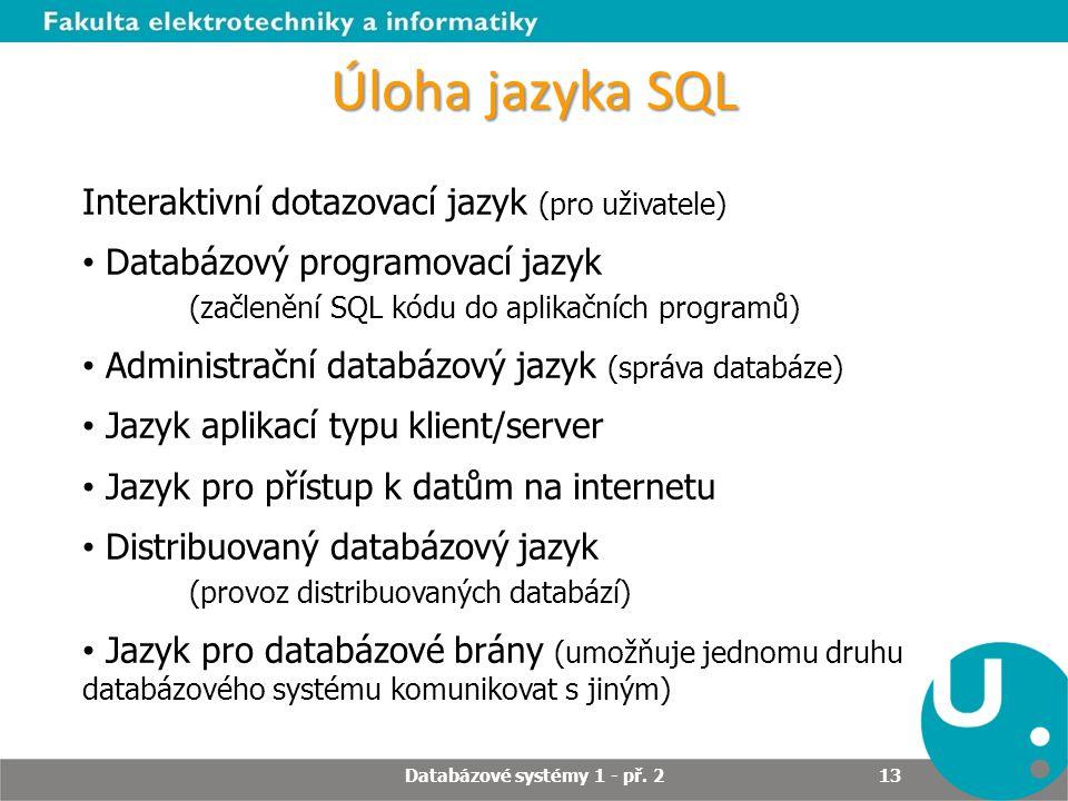 Úloha jazyka SQL Interaktivní dotazovací jazyk (pro uživatele) Databázový programovací jazyk (začlenění SQL kódu do aplikačních programů) Administračn