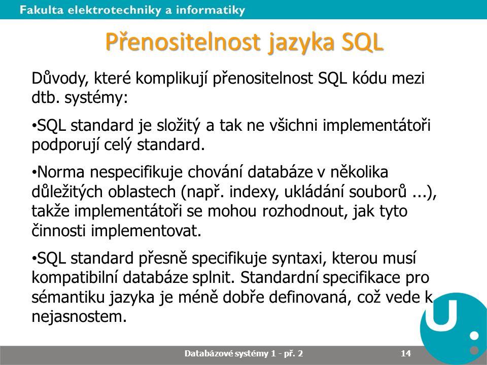 Přenositelnost jazyka SQL Důvody, které komplikují přenositelnost SQL kódu mezi dtb. systémy: SQL standard je složitý a tak ne všichni implementátoři