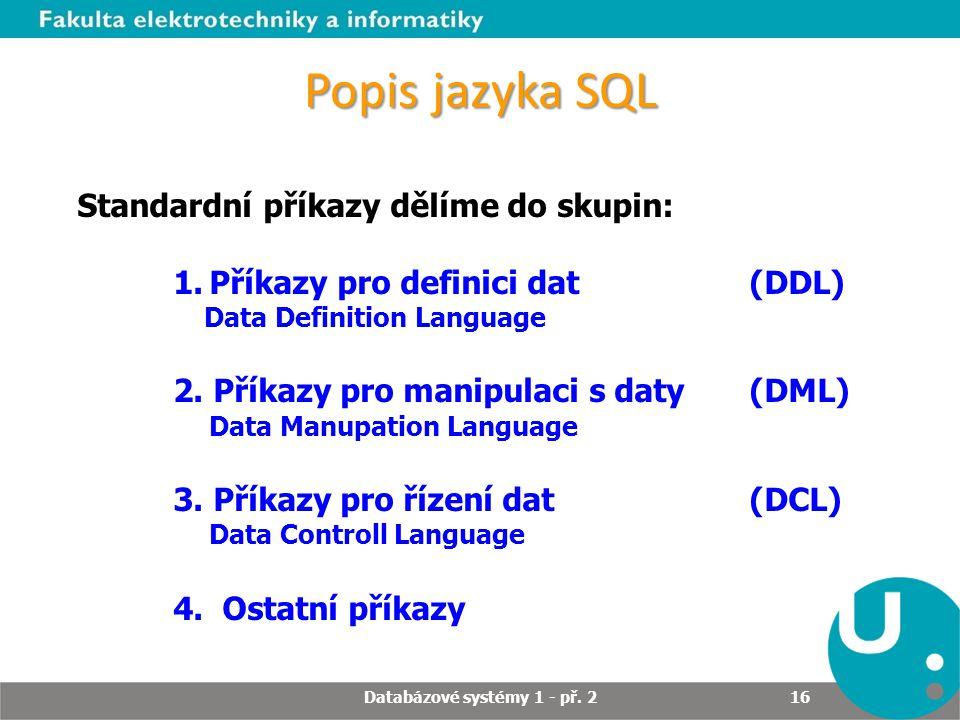Popis jazyka SQL Standardní příkazy dělíme do skupin: 1.Příkazy pro definici dat (DDL) Data Definition Language 2. Příkazy pro manipulaci s daty (DML)