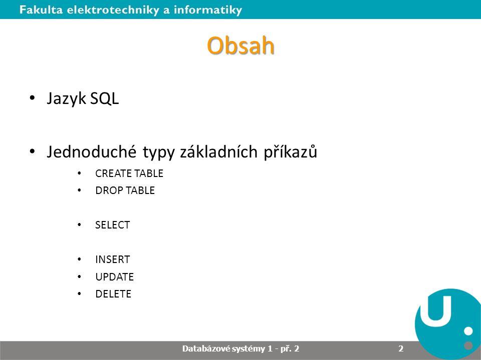 Úloha jazyka SQL Interaktivní dotazovací jazyk (pro uživatele) Databázový programovací jazyk (začlenění SQL kódu do aplikačních programů) Administrační databázový jazyk (správa databáze) Jazyk aplikací typu klient/server Jazyk pro přístup k datům na internetu Distribuovaný databázový jazyk (provoz distribuovaných databází) Jazyk pro databázové brány (umožňuje jednomu druhu databázového systému komunikovat s jiným) Databázové systémy 1 - př.