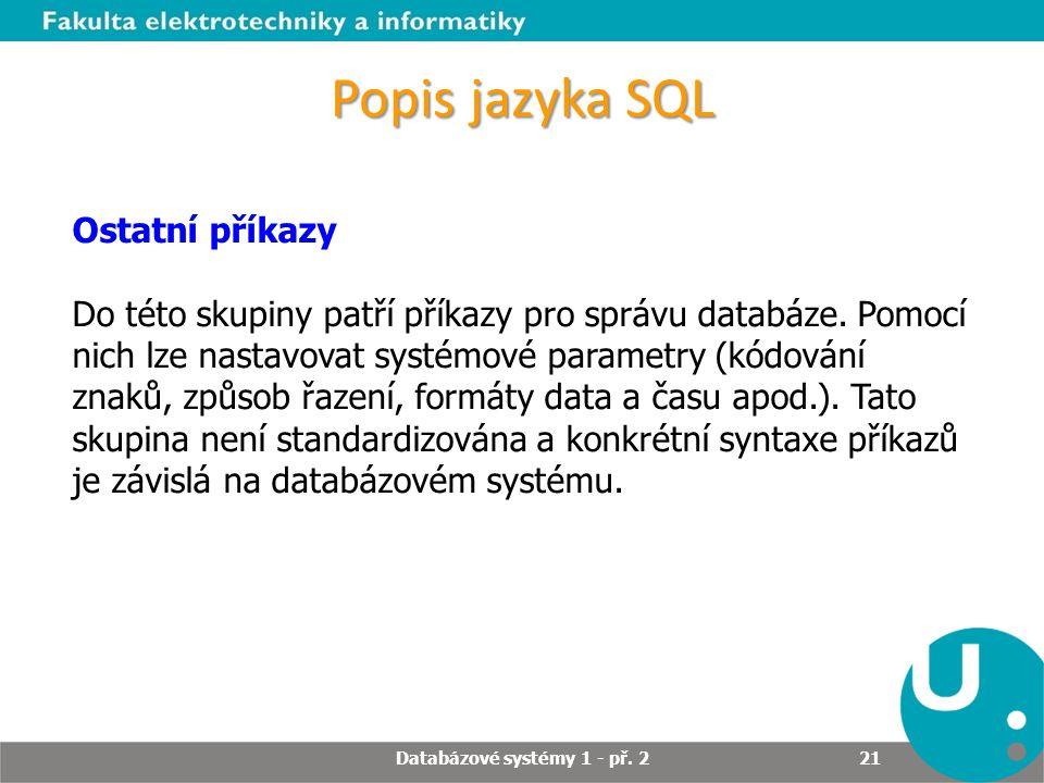 Popis jazyka SQL Ostatní příkazy Do této skupiny patří příkazy pro správu databáze. Pomocí nich lze nastavovat systémové parametry (kódování znaků, zp