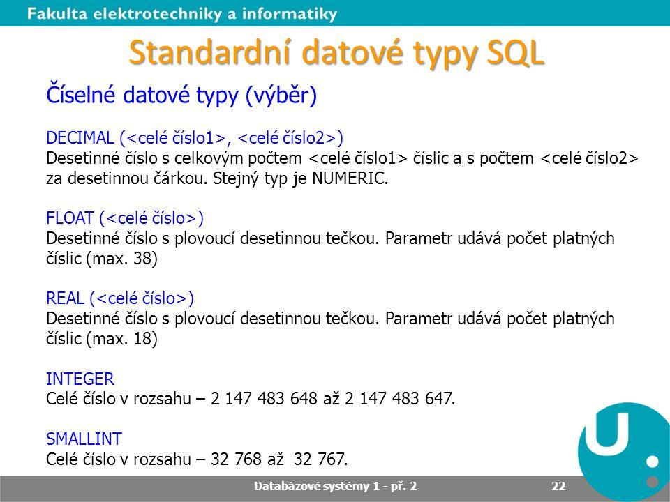Standardní datové typy SQL Číselné datové typy (výběr) DECIMAL (, ) Desetinné číslo s celkovým počtem číslic a s počtem za desetinnou čárkou. Stejný t