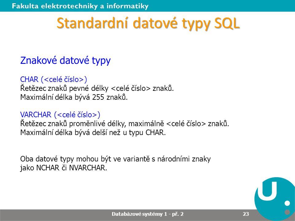Standardní datové typy SQL Znakové datové typy CHAR ( ) Řetězec znaků pevné délky znaků. Maximální délka bývá 255 znaků. VARCHAR ( ) Řetězec znaků pro