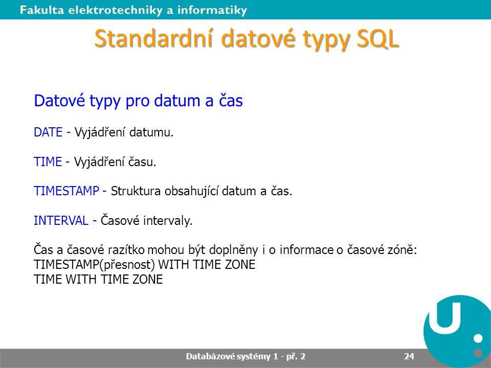 Standardní datové typy SQL Datové typy pro datum a čas DATE - Vyjádření datumu. TIME - Vyjádření času. TIMESTAMP - Struktura obsahující datum a čas. I