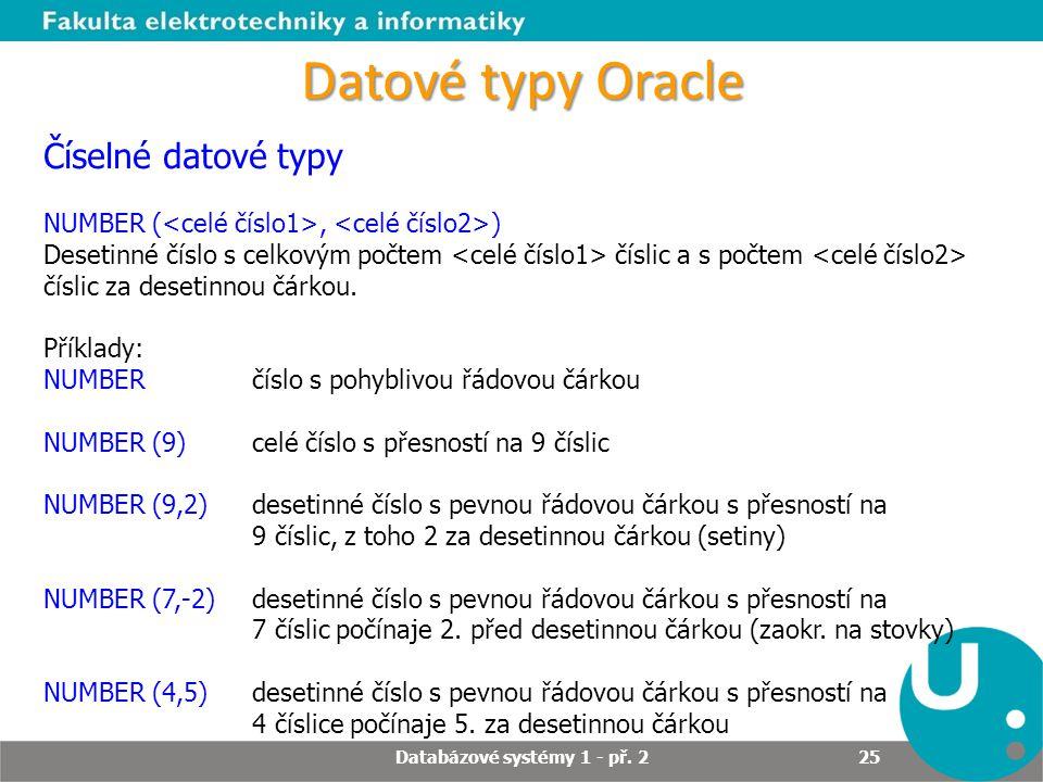 Datové typy Oracle Číselné datové typy NUMBER (, ) Desetinné číslo s celkovým počtem číslic a s počtem číslic za desetinnou čárkou. Příklady: NUMBERčí
