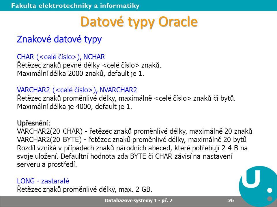 Datové typy Oracle Znakové datové typy CHAR ( ), NCHAR Řetězec znaků pevné délky znaků. Maximální délka 2000 znaků, default je 1. VARCHAR2 ( ), NVARCH