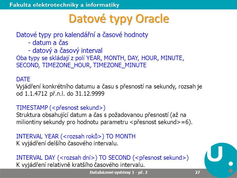 Datové typy Oracle Datové typy pro kalendářní a časové hodnoty - datum a čas - datový a časový interval Oba typy se skládají z polí YEAR, MONTH, DAY,