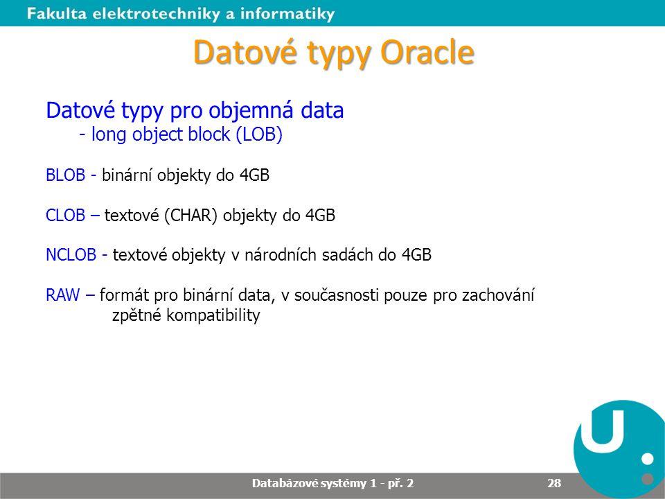 Datové typy Oracle Datové typy pro objemná data - long object block (LOB) BLOB - binární objekty do 4GB CLOB – textové (CHAR) objekty do 4GB NCLOB - t