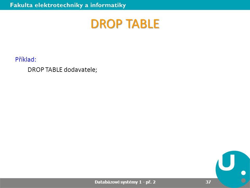 DROP TABLE Příklad: DROP TABLE dodavatele; Databázové systémy 1 - př. 2 37