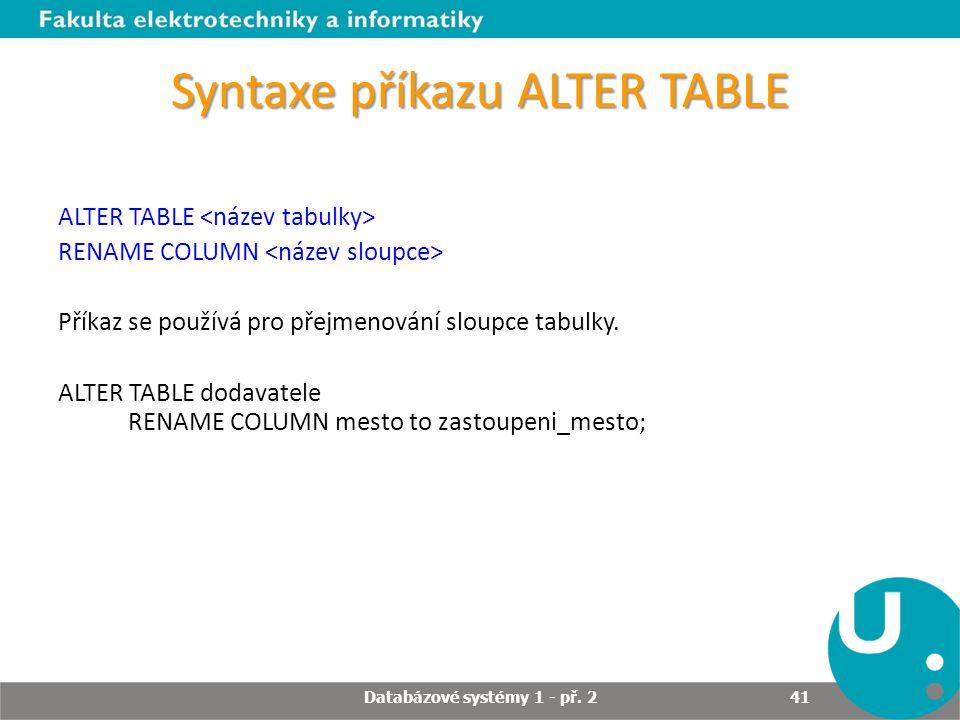 Syntaxe příkazu ALTER TABLE ALTER TABLE RENAME COLUMN Příkaz se používá pro přejmenování sloupce tabulky. ALTER TABLE dodavatele RENAME COLUMN mesto t