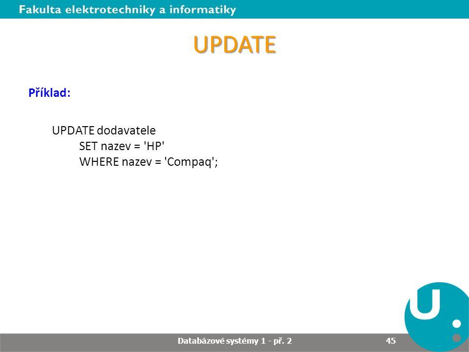 UPDATE Příklad: UPDATE dodavatele SET nazev = 'HP' WHERE nazev = 'Compaq'; Databázové systémy 1 - př. 2 45