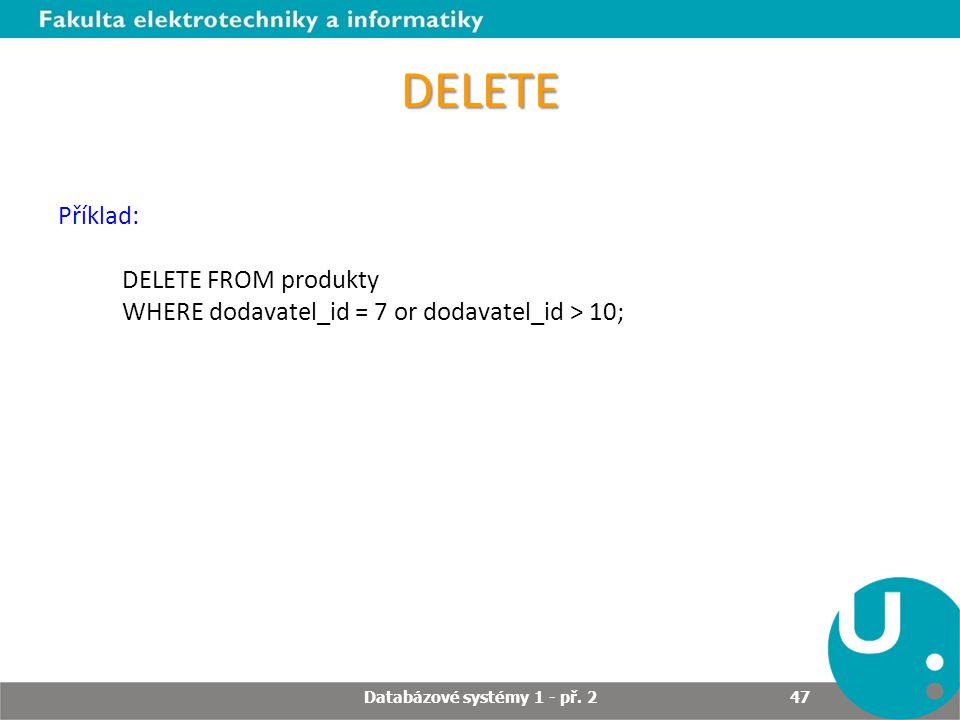 DELETE Příklad: DELETE FROM produkty WHERE dodavatel_id = 7 or dodavatel_id > 10; Databázové systémy 1 - př. 2 47