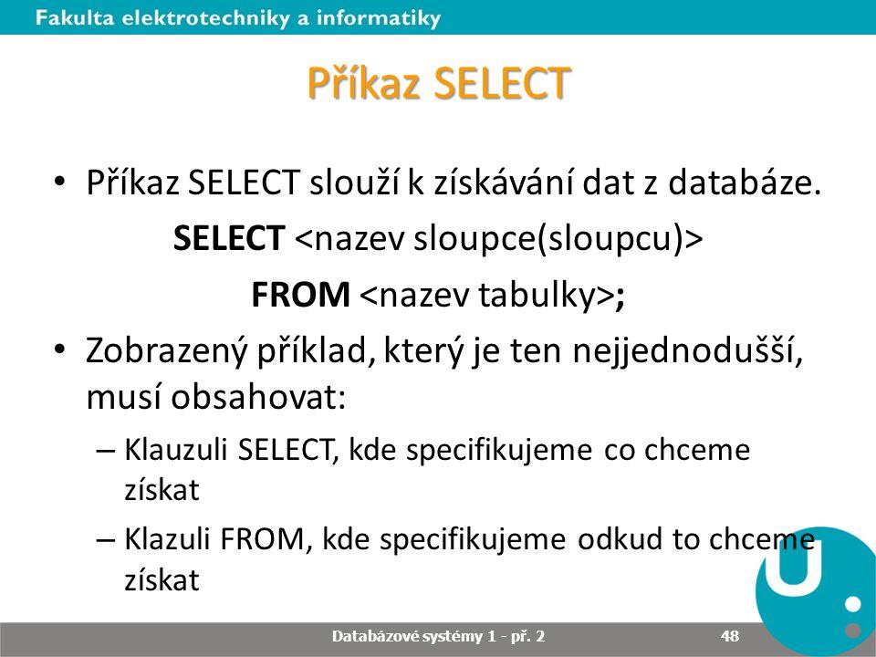 Příkaz SELECT Příkaz SELECT slouží k získávání dat z databáze. SELECT FROM ; Zobrazený příklad, který je ten nejjednodušší, musí obsahovat: – Klauzuli