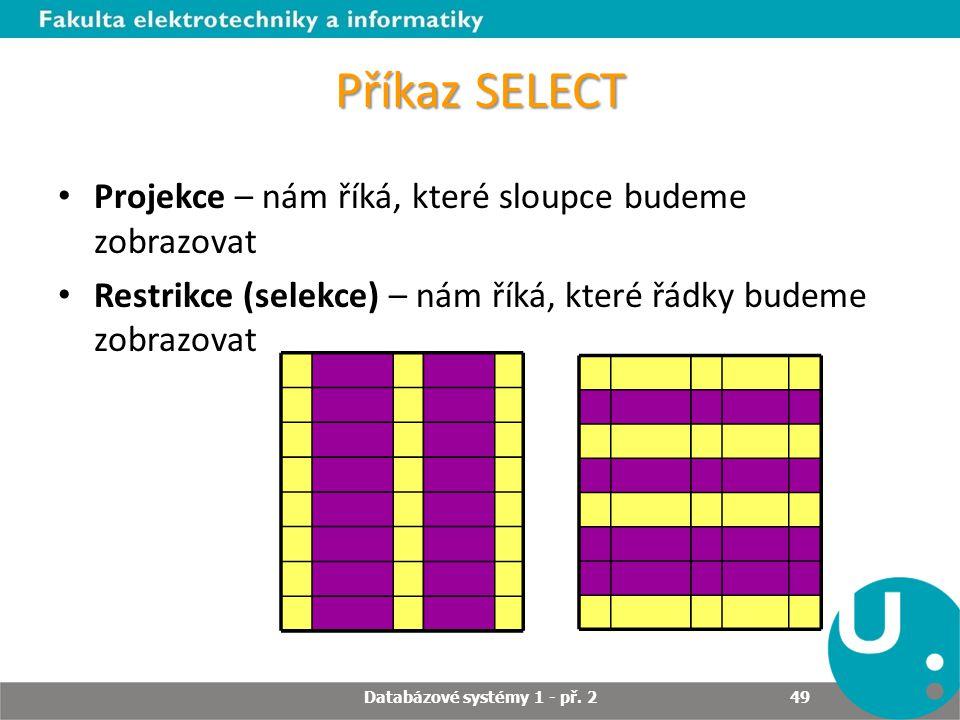 Příkaz SELECT Projekce – nám říká, které sloupce budeme zobrazovat Restrikce (selekce) – nám říká, které řádky budeme zobrazovat Databázové systémy 1