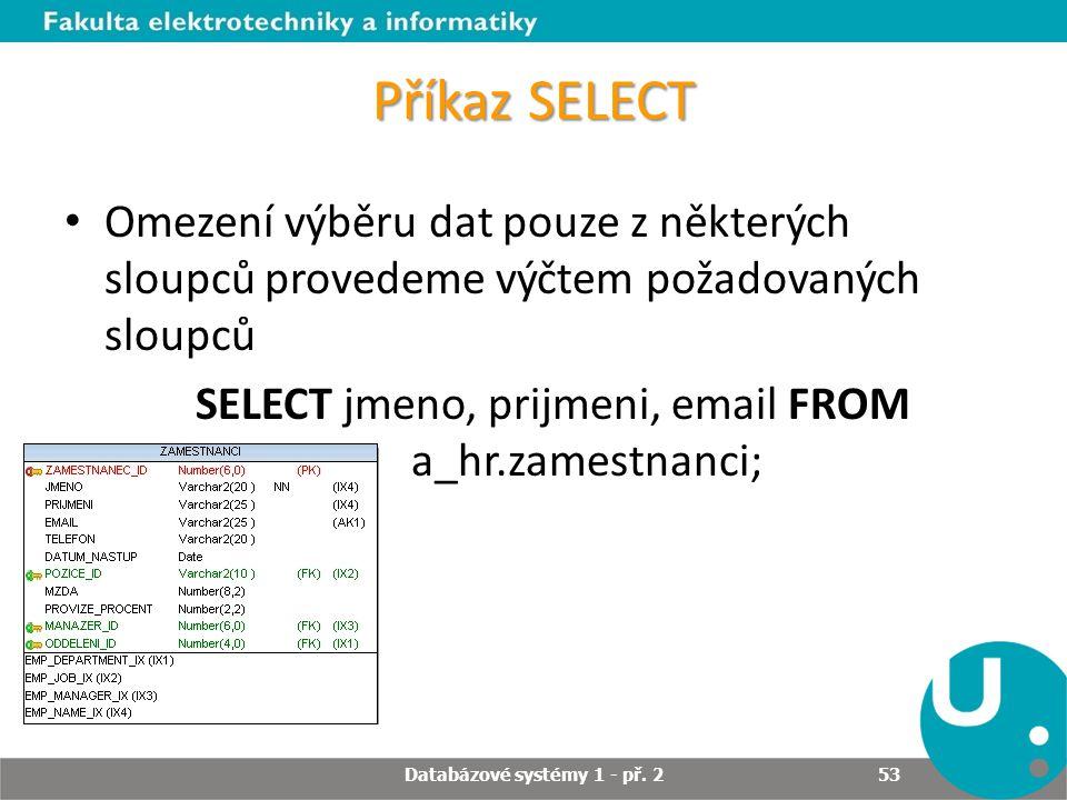 Příkaz SELECT Omezení výběru dat pouze z některých sloupců provedeme výčtem požadovaných sloupců SELECT jmeno, prijmeni, email FROM a_hr.zamestnanci;