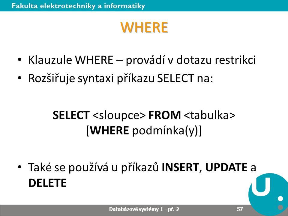 WHERE Klauzule WHERE – provádí v dotazu restrikci Rozšiřuje syntaxi příkazu SELECT na: SELECT FROM [WHERE podmínka(y)] Také se používá u příkazů INSER