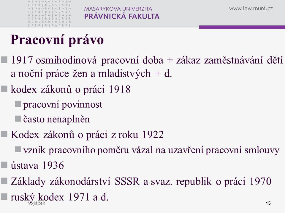 www.law.muni.cz Vojáček15 Pracovní právo 1917 osmihodinová pracovní doba + zákaz zaměstnávání dětí a noční práce žen a mladistvých + d. kodex zákonů o