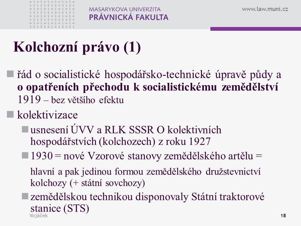 www.law.muni.cz Vojáček18 Kolchozní právo (1) řád o socialistické hospodářsko-technické úpravě půdy a o opatřeních přechodu k socialistickému zeměděls