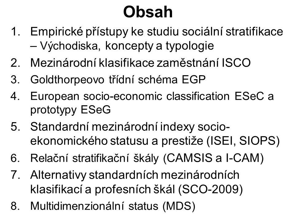 Obsah 1.Empirické přístupy ke studiu sociální stratifikace – Východiska, koncepty a typologie 2.Mezinárodní klasifikace zaměstnání ISCO 3.Goldthorpeovo třídní schéma EGP 4.European socio-economic classification ESeC a prototypy ESeG 5.Standardní mezinárodní indexy socio- ekonomického statusu a prestiže (ISEI, SIOPS) 6.Relační stratifikační škály ( CAMSIS a I-CAM) 7.Alternativy standardních mezinárodních klasifikací a profesních škál (SCO-2009) 8.Multidimenzionální status (MDS)