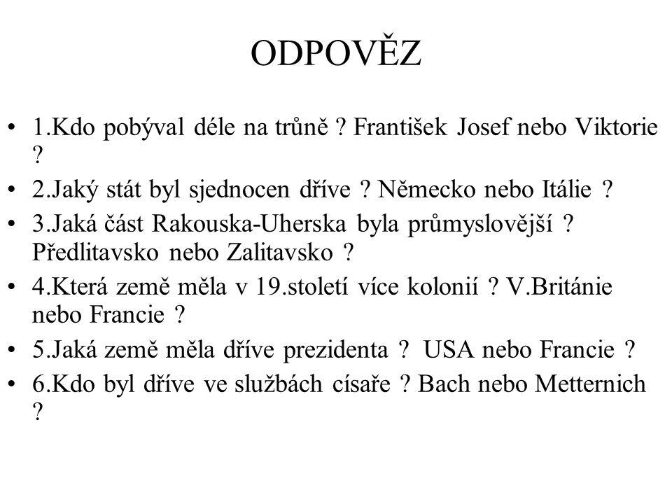 ODPOVĚZ 1.Kdo pobýval déle na trůně ? František Josef nebo Viktorie ? 2.Jaký stát byl sjednocen dříve ? Německo nebo Itálie ? 3.Jaká část Rakouska-Uhe